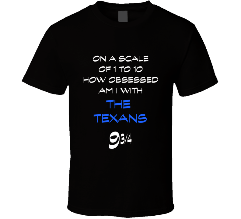 Texans fan t-shirt scale of 1 to 10 how much am I obsessed with funny fan gear