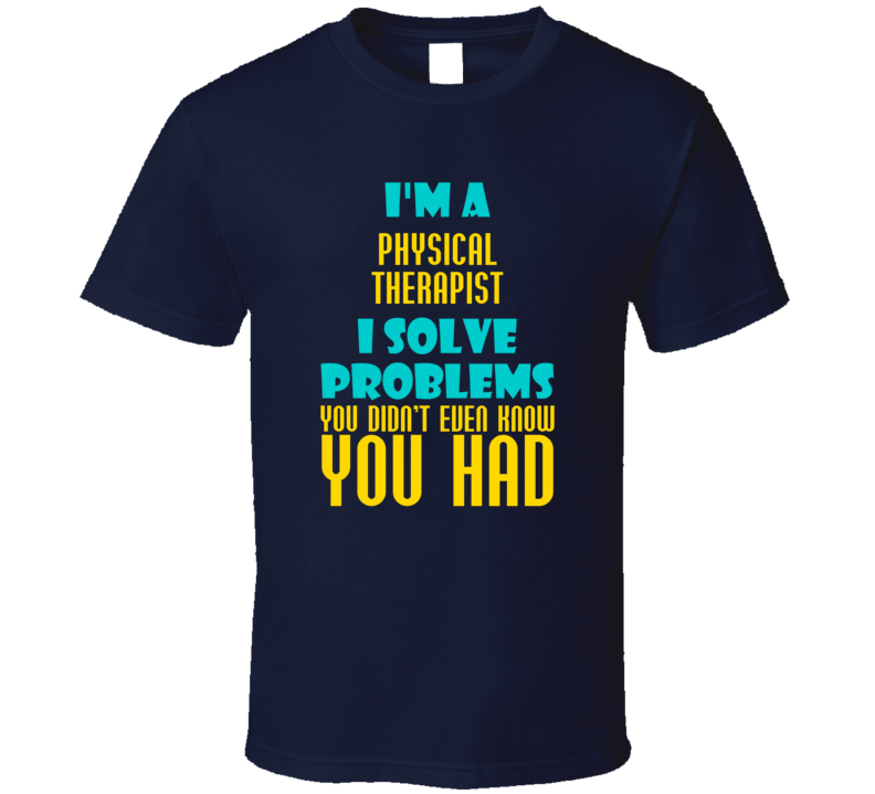 Physical Therapist I Solve Problems You Didn't Know You Had Funny Job T Shirt