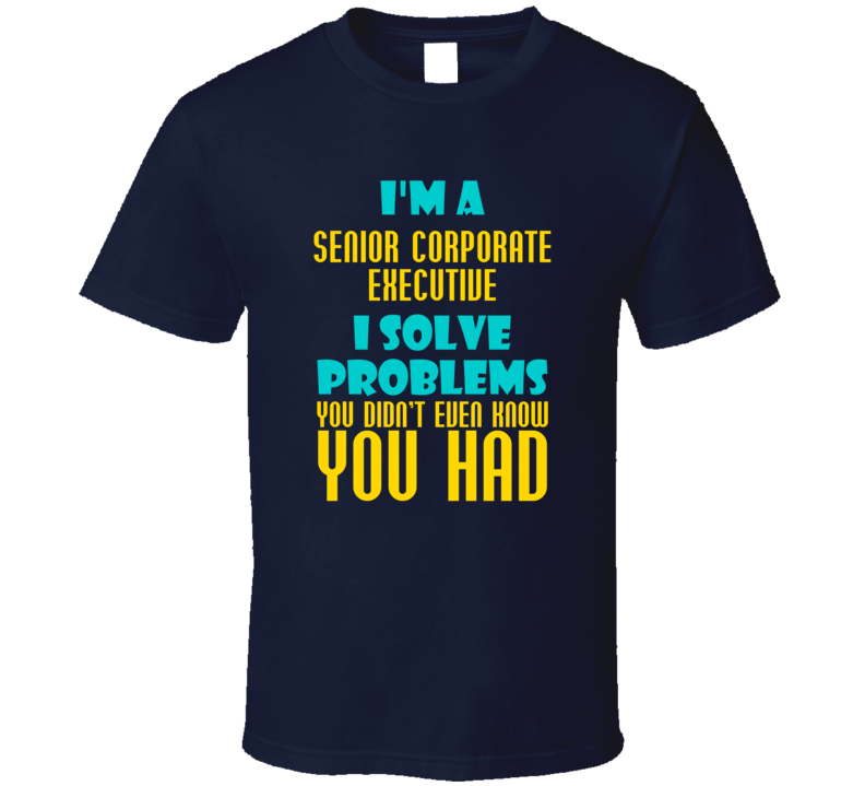 Senior Corporate Executive I Solve Problems You Didn't Know You Had Funny Job T Shirt