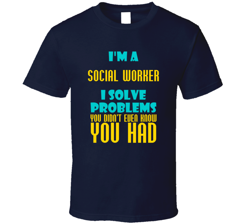 Social Worker I Solve Problems You Didn't Know You Had Funny Job T Shirt