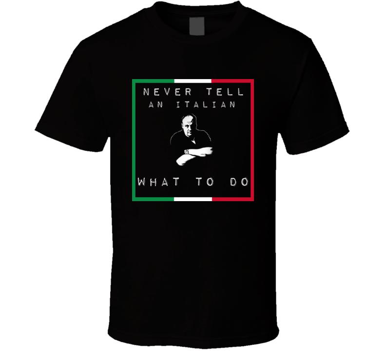 Never Tell an Italian What to do t-shirt Tony Soprano funny Mob shirts Italian Pride t-shirts