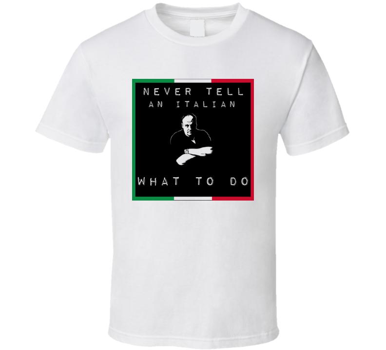 Never Tell an Italian What to do t-shirt Tony Soprano funny Mob shirts Italian Pride t-shirts 2