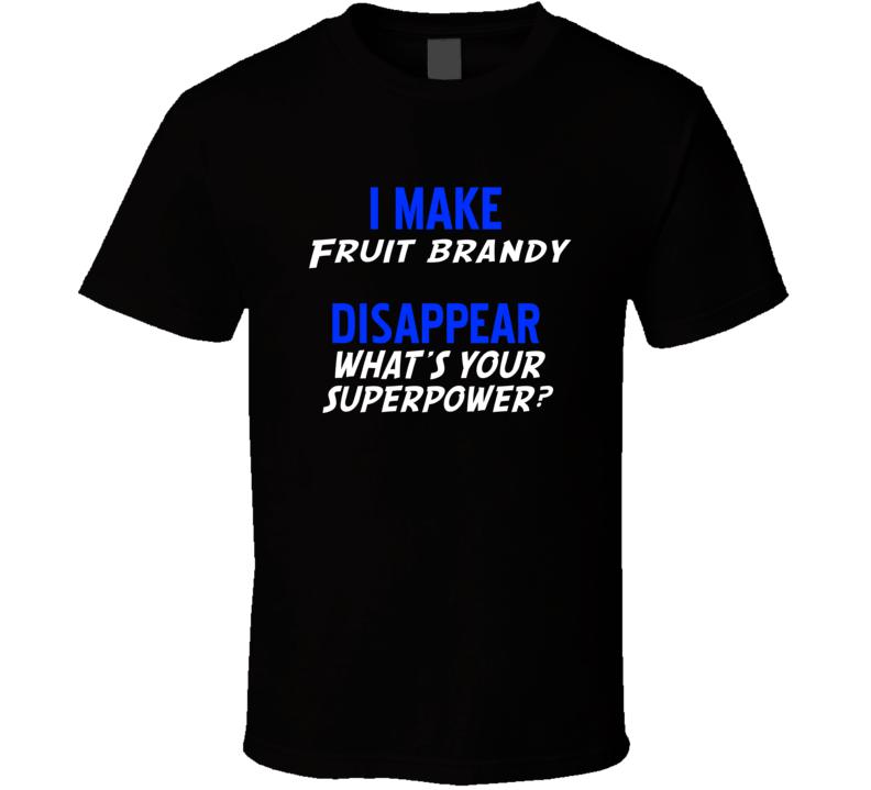 I Make Fruit brandy Disapear Alcohol  T Shirt