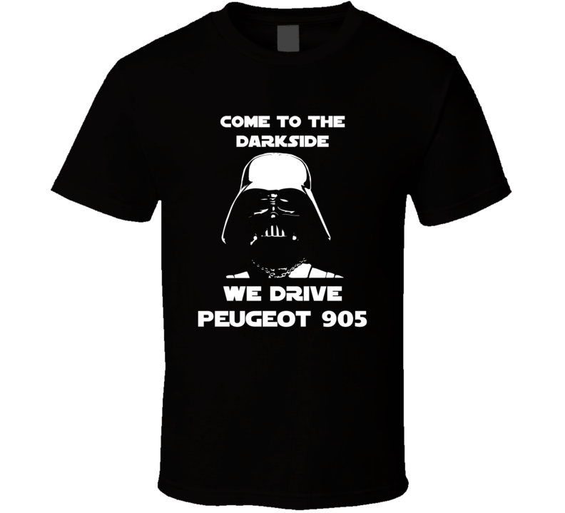 Come To The Dark Side We Have Peugeot 905 Cars T Shirt
