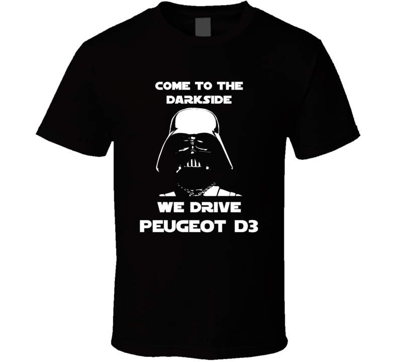 Come To The Dark Side We Have Peugeot D3 Cars T Shirt