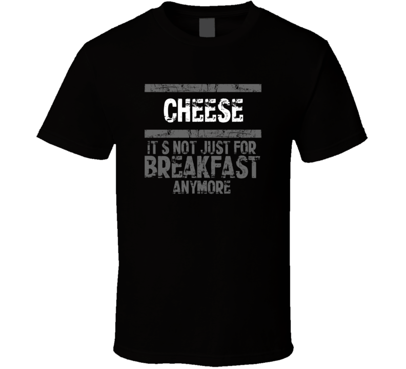 cheese Not Just For Breakfast Food T Shirt