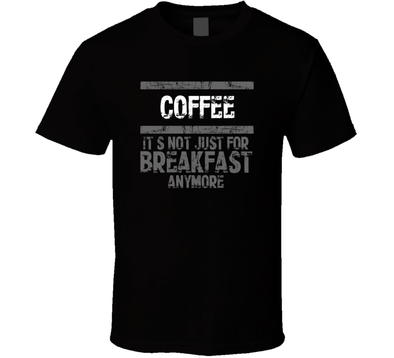 coffee Not Just For Breakfast Food T Shirt