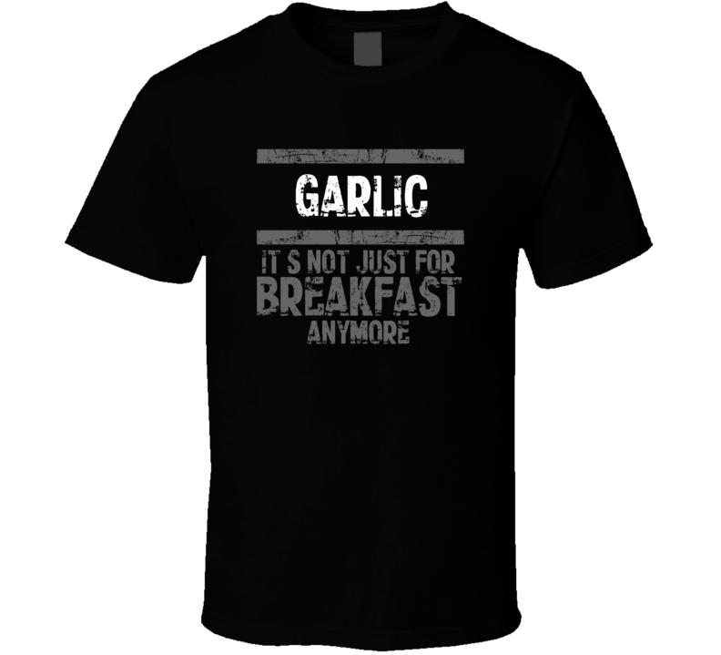 Garlic Not Just For Breakfast Food T Shirt