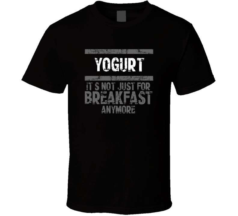 Yogurt Not Just For Breakfast Food T Shirt