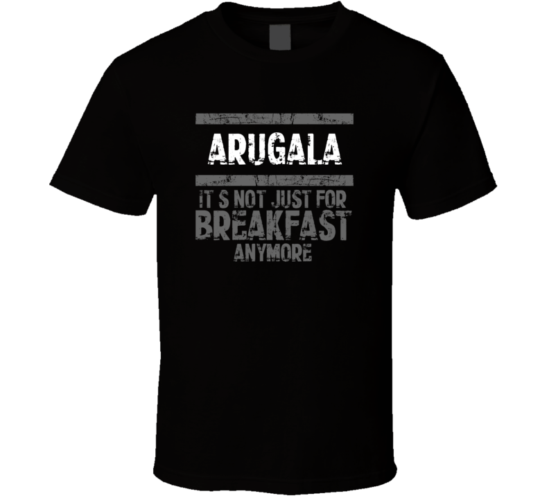 arugala Not Just For Breakfast Food T Shirt