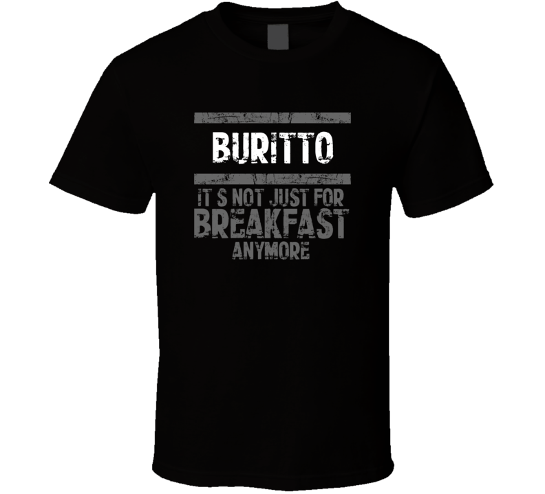 buritto Not Just For Breakfast Food T Shirt