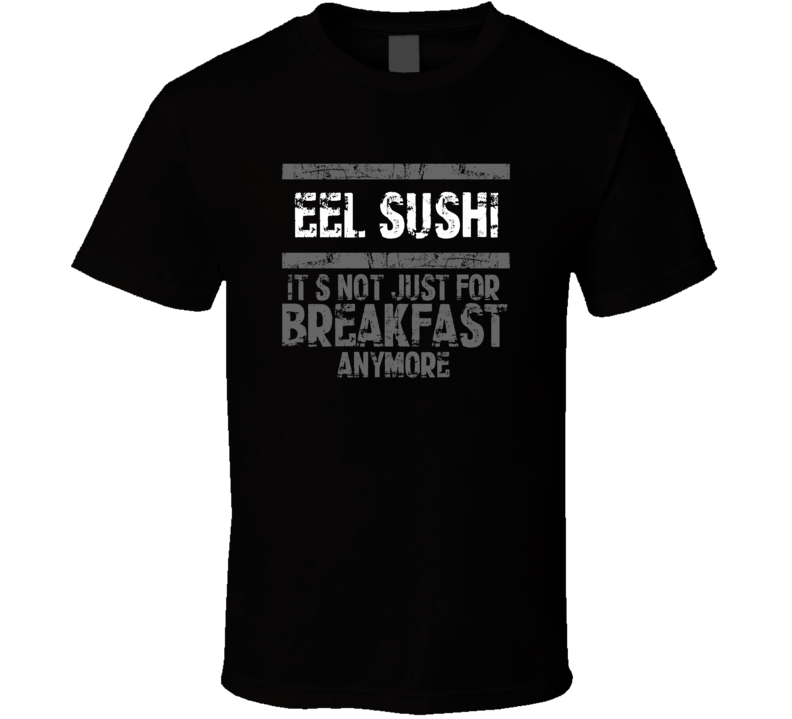 eel sushi Not Just For Breakfast Food T Shirt