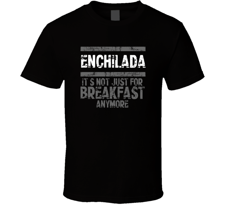 enchilada Not Just For Breakfast Food T Shirt