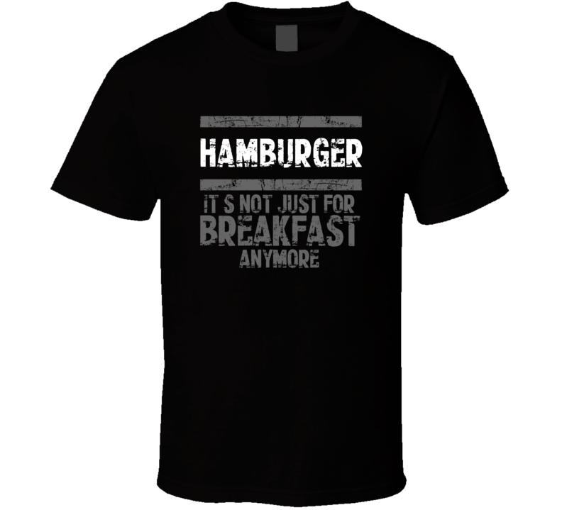 hamburger Not Just For Breakfast Food T Shirt