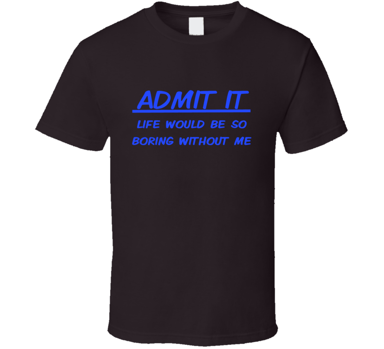 Admit it Life would be so boring without me funny friend shirt casual Friday trending social media selfie t-shirts