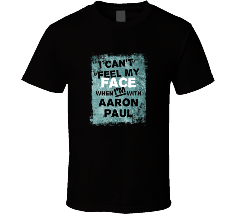I Cant Feel My Face When I'm With Aaron Paul Celebrities T Shirt
