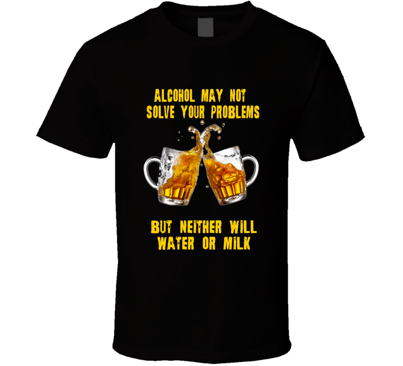 Alcohol may not solve your problems funny drinking t-shirt