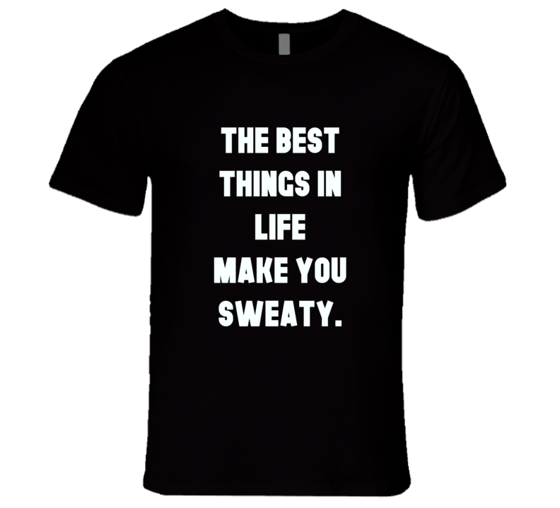 Best things in life make you sweaty work out gym yoga cardo t-shirt