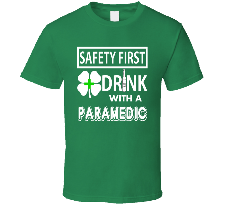 St. Patrick's Safety First Drink with a Paramedic funny drinking t-shirt