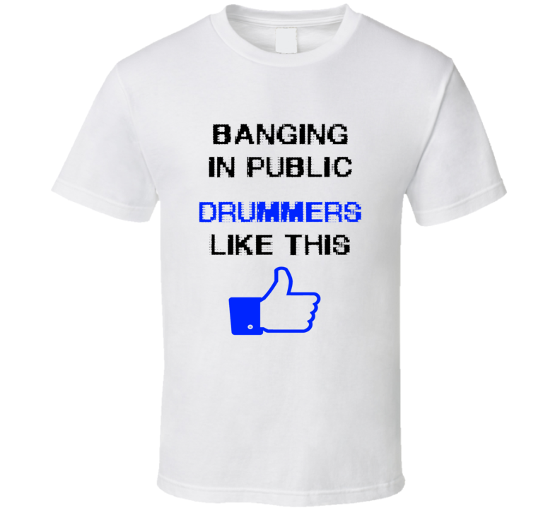 Drummers Banging in public funny music band facebook fan t-shirt
