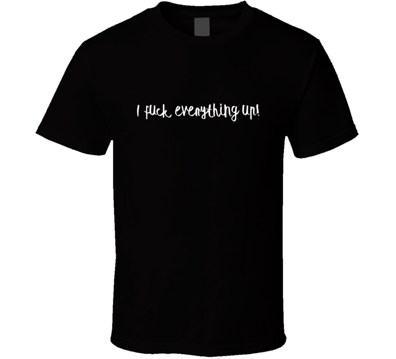I F##K Everything Up Funny Text Sayings T-Shirt