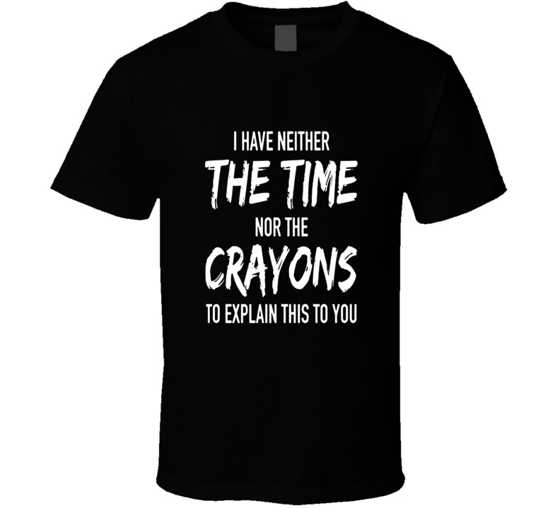 Gag Gift Text T-Shirt No Time Or Crayons to Explain Shirt