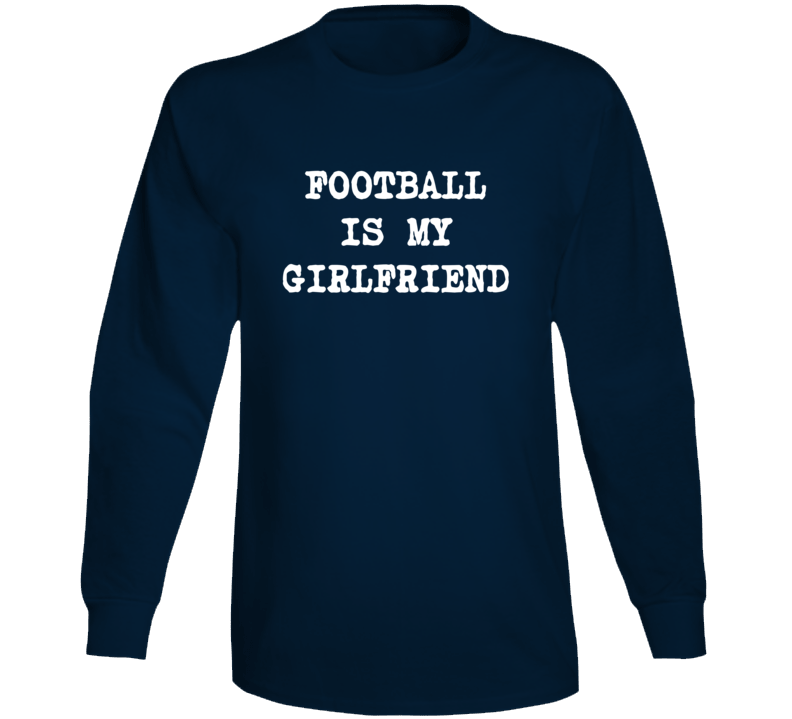 Football is My Girlfriend Funny Favorite Sport Long Sleeve