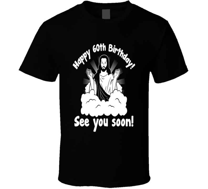 Happy 60th Birthday Funny Jesus See You Soon Gift T Shirt