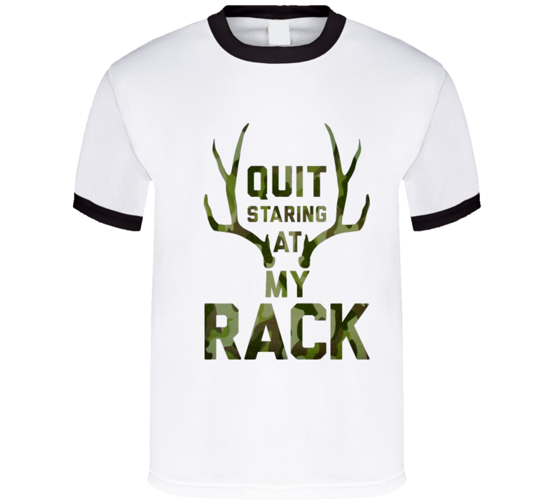 Quit staring at my rack t-shirt funny hunting shirts Buck Commander inspired Cool redneck wear