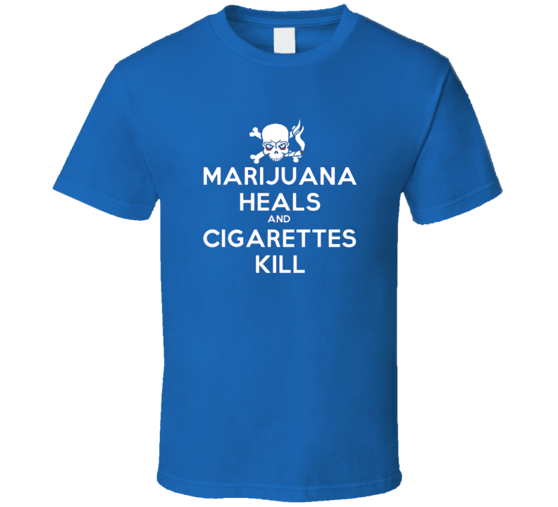 Marijuana Heals and Cigarettes Kill Health Message T Shirt