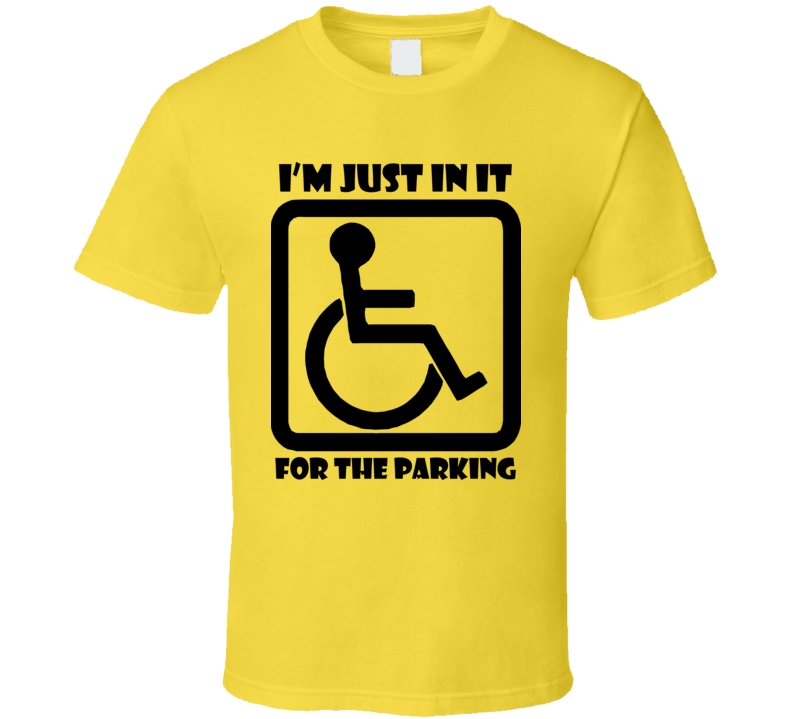 Wheel Chair Just In It For The Parking T Shirt