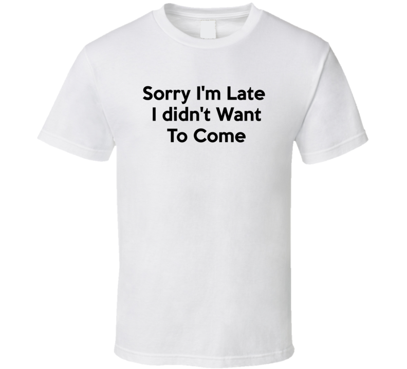 Sorry I'm Late I Didn't Want To Come Funny Joke Party T Shirt