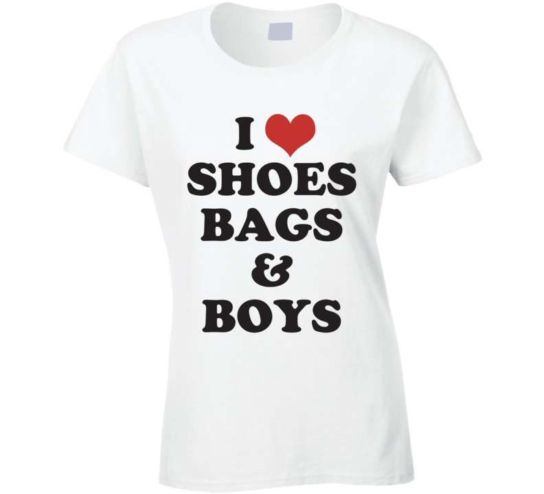 I Love Shoes Bags And Boys Funny Flirty T Shirt