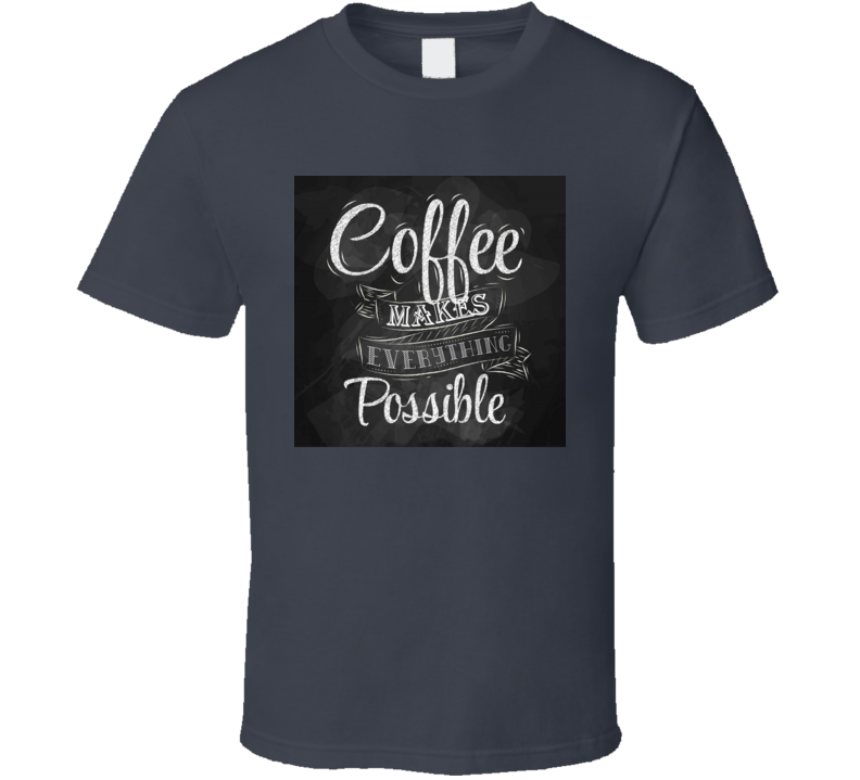 Coffee Makes Everything Possible Morning Java Drink Caffeine T Shirt