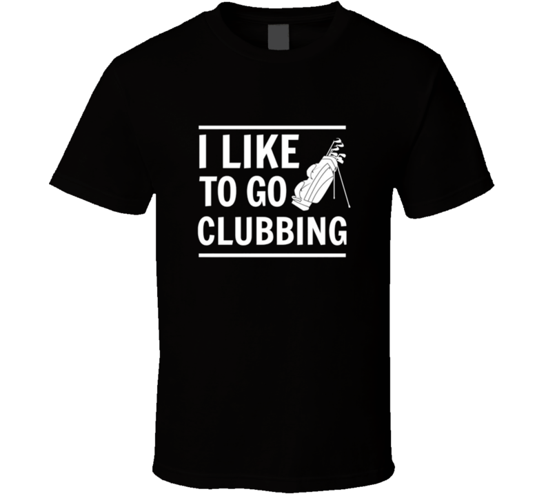 I Like To Go Clubbing Golf Funny Sport T Shirt