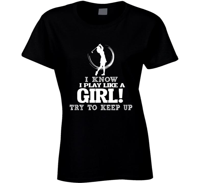 I Know I Play Like A Girl Try To Keep Up Golf Sport T Shirt
