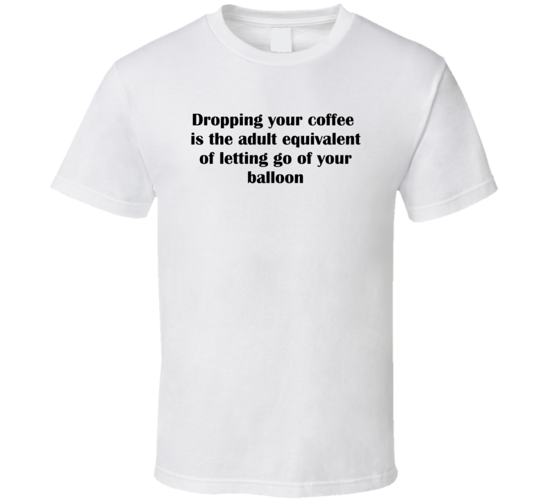 Dropping Your Coffee Is The Adult Equivalent Of Letting Go Of Your Balloon Funny Joke T Shirt