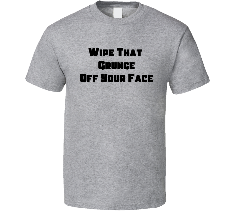 Wipe That Grunge Off Your Face Cool Music Retro T Shirt