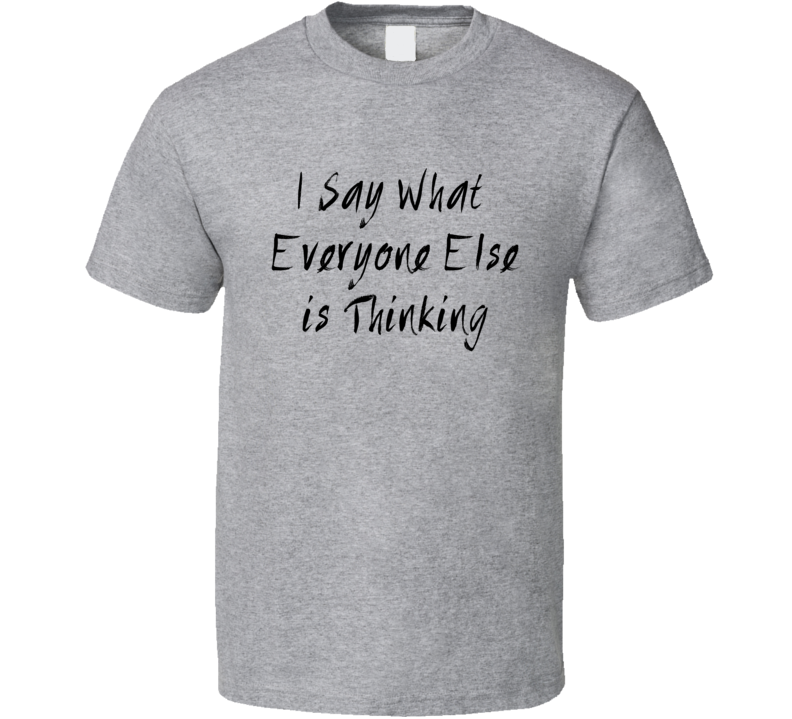 I Say What Everyone Else Is Thinking Funny Sarcastic Joke T Shirt