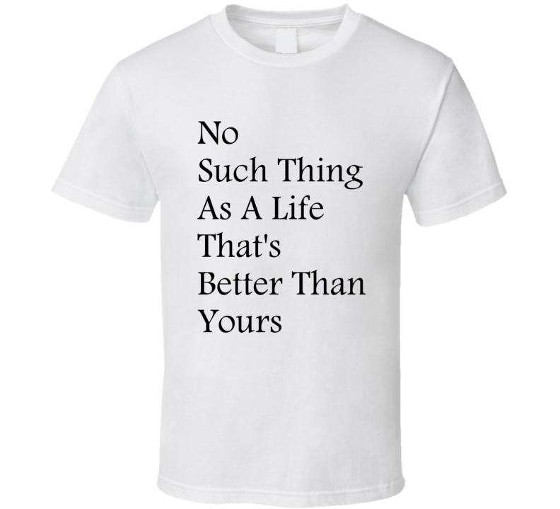 No Such Thing As A Life That's Better Than Yours Song Music Quote T Shirt