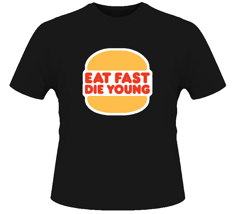 Eat Fast Die Young Funny T Shirt