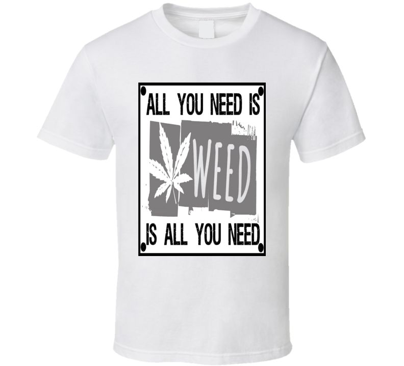 Weed T Shirt All you need is Weed T Shirt