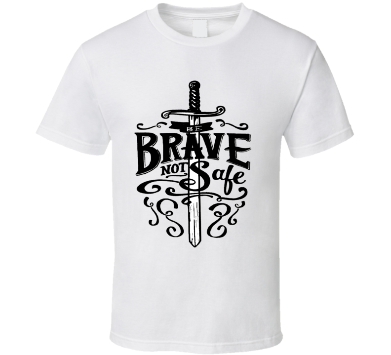 Be Brave Not Safe Quote T Shirt