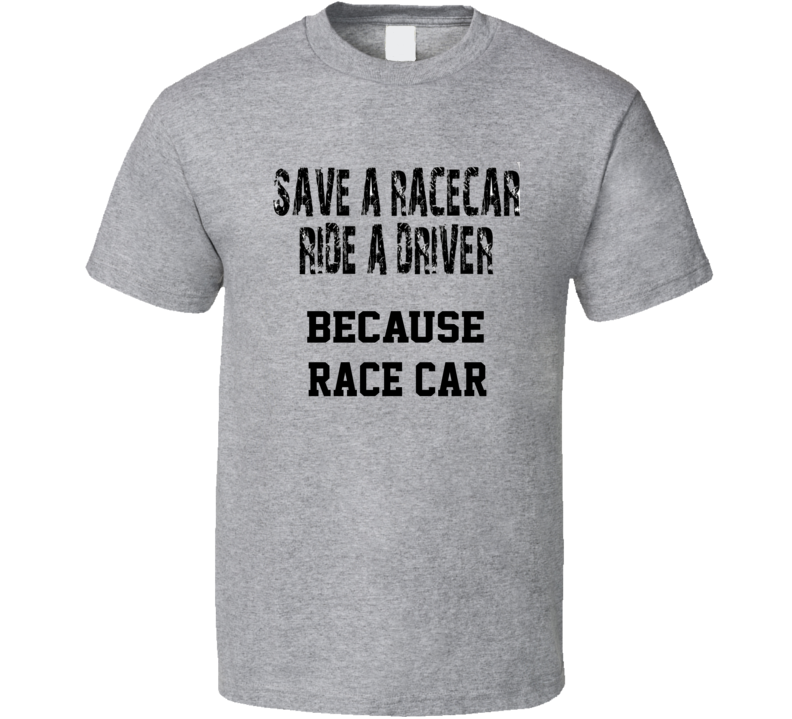 Because Race Car Save A Driver Funny Car Quote T Shirtspng T Shirt