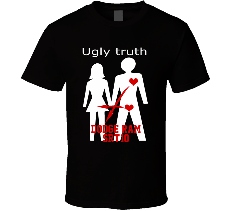 Ugly Truth Girlfriend Funny In Love With Dodge Ram Srt-10 Parody T Shirt