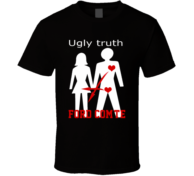 Ugly Truth Girlfriend Funny In Love With Ford Com?Te Parody T Shirt