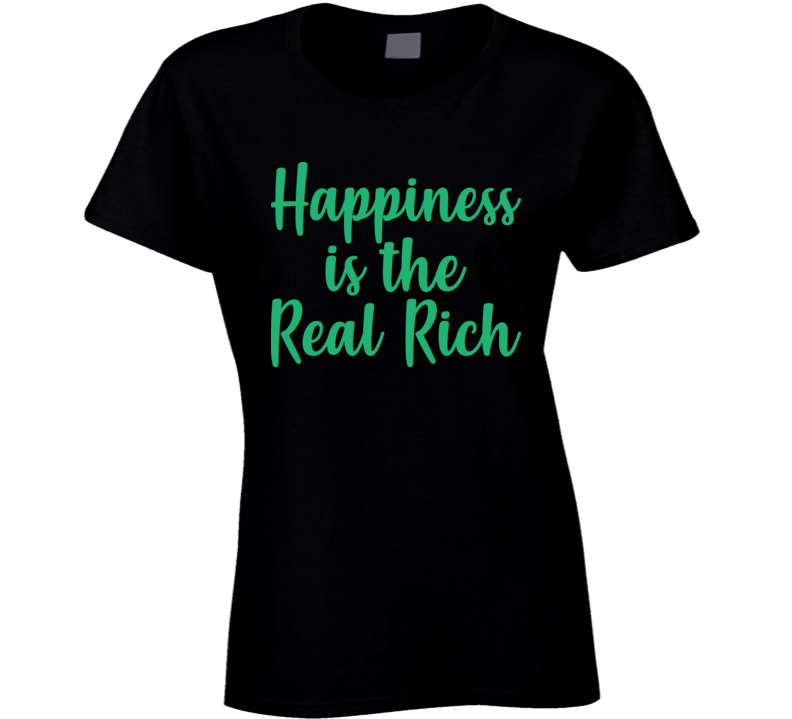 Happiness Is The Real Rich Ladies T Shirt