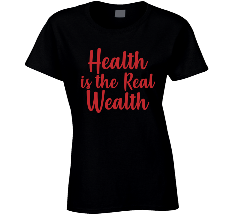 Health Is The Real Wealth Ladies T Shirt