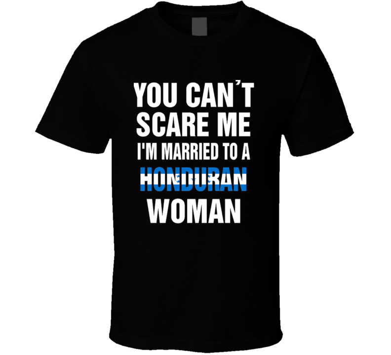 You Can't Scare Me I'm Married To A Honduran Woman T Shirt