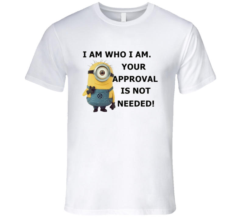 I am who i am Your approval is not needed Minions T Shirt